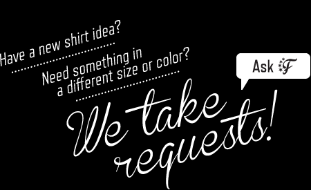 Have a shirt request? Contact us.